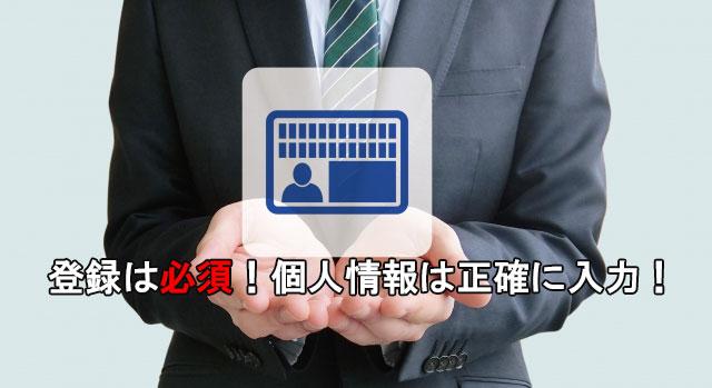 登録は必須!個人情報は正確に入力する